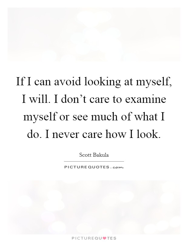 If I can avoid looking at myself, I will. I don't care to examine myself or see much of what I do. I never care how I look Picture Quote #1
