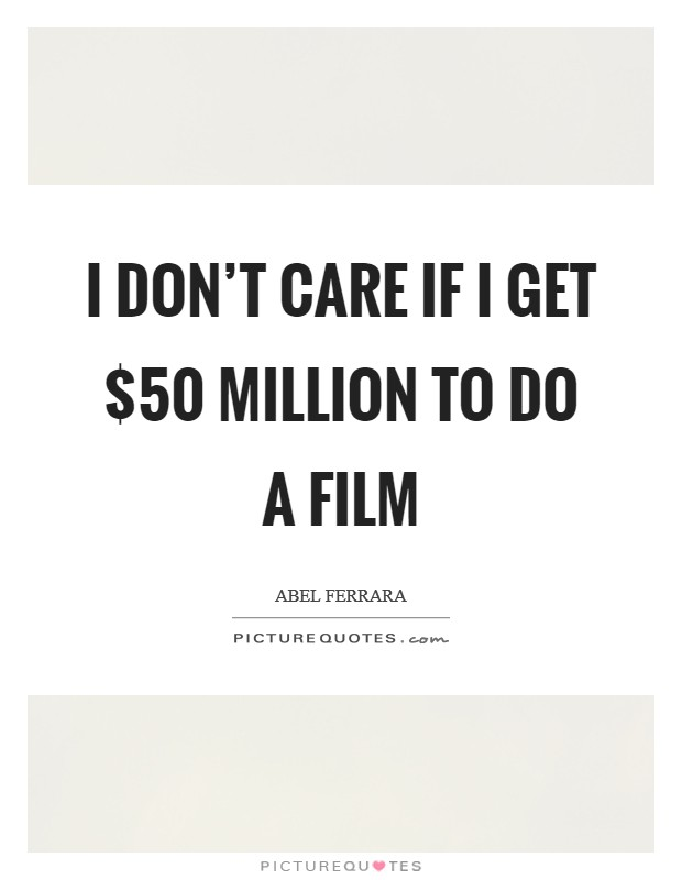 I don't care if I get $50 million to do a film Picture Quote #1