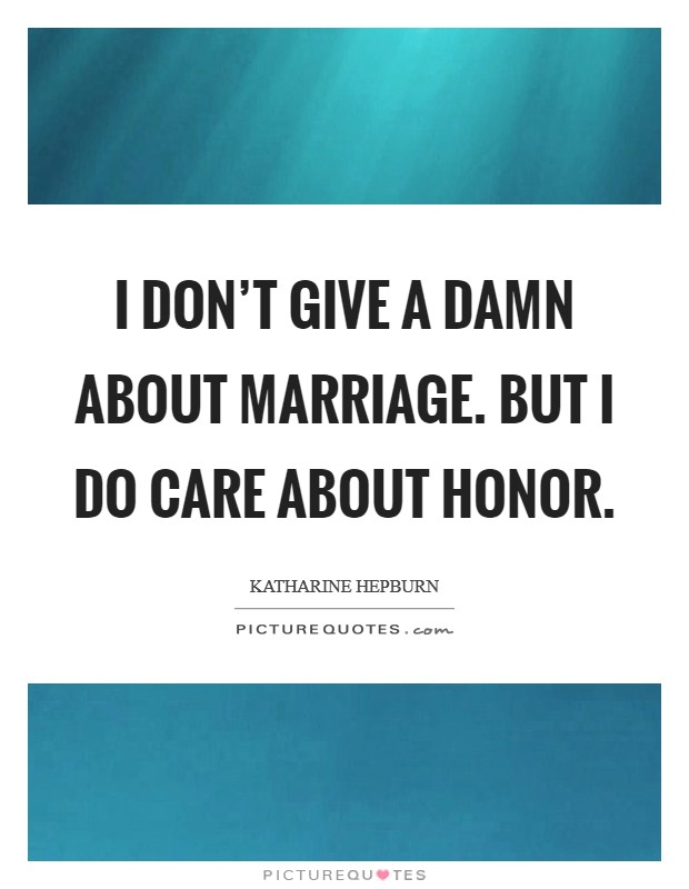 I don't give a damn about marriage. But I do care about honor Picture Quote #1