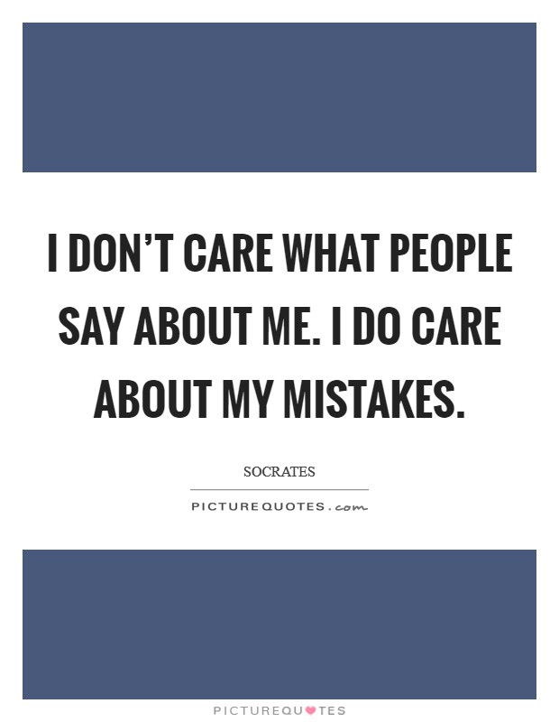 I don't care what people say about me. I do care about my mistakes. Picture Quote #1
