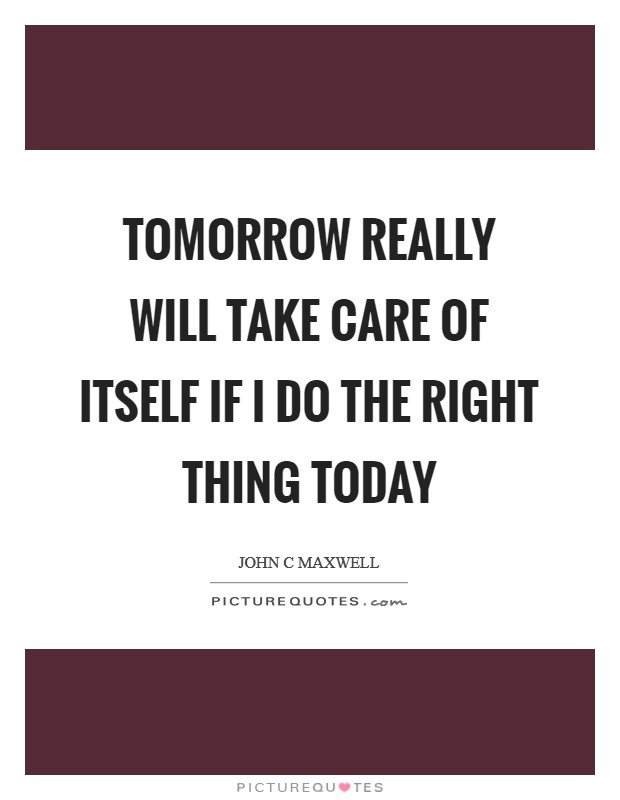 Tomorrow really will take care of itself if I do the right thing today Picture Quote #1