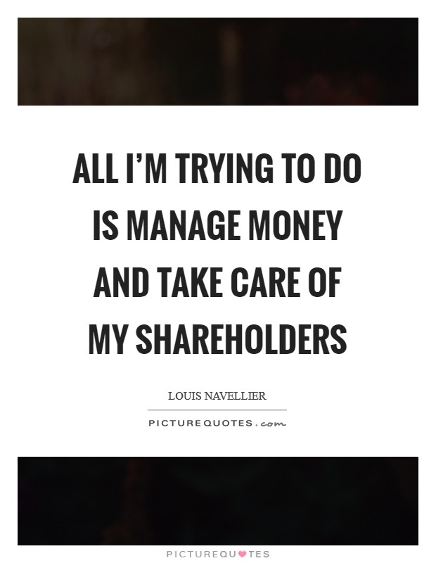 All I'm trying to do is manage money and take care of my shareholders Picture Quote #1