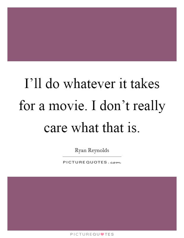 I'll do whatever it takes for a movie. I don't really care what that is Picture Quote #1