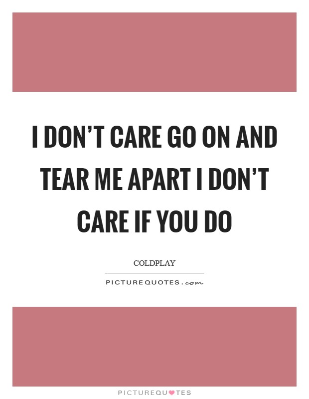 I don't care Go on and tear me apart I don't care if you do Picture Quote #1