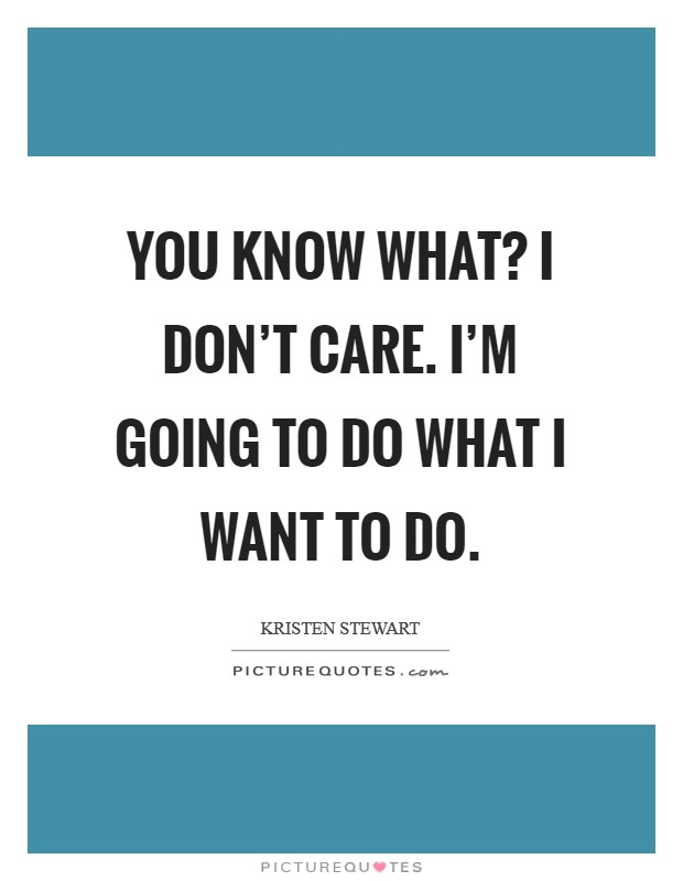 You know what? I don't care. I'm going to do what I want to do Picture Quote #1