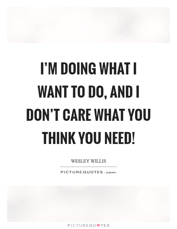 I'm doing what I want to do, and I don't care what you think you need! Picture Quote #1
