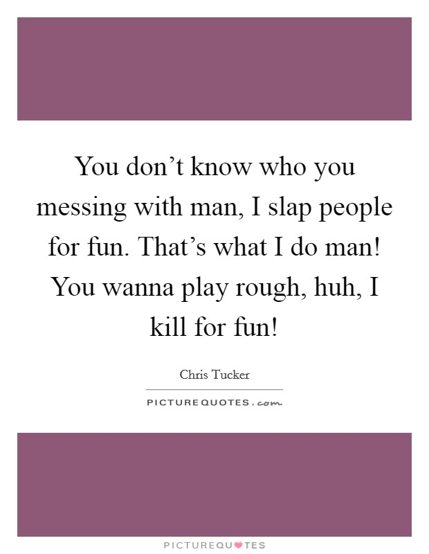 You don't know who you messing with man, I slap people for fun. That's what I do man! You wanna play rough, huh, I kill for fun! Picture Quote #1