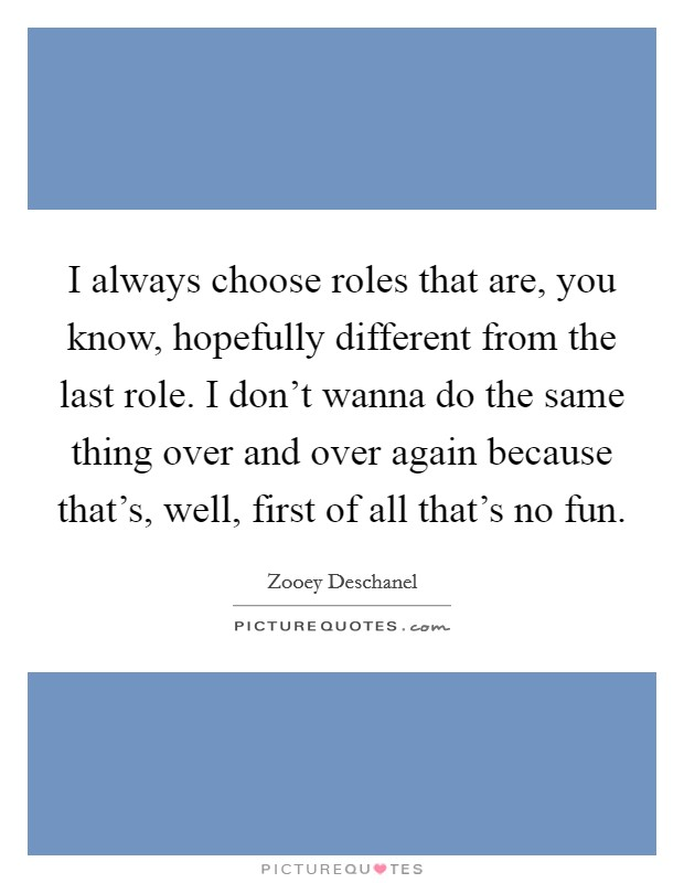 I always choose roles that are, you know, hopefully different from the last role. I don't wanna do the same thing over and over again because that's, well, first of all that's no fun Picture Quote #1