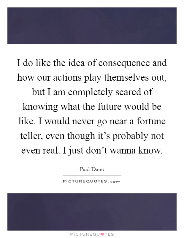 I do like the idea of consequence and how our actions play themselves out, but I am completely scared of knowing what the future would be like. I would never go near a fortune teller, even though it's probably not even real. I just don't wanna know Picture Quote #1