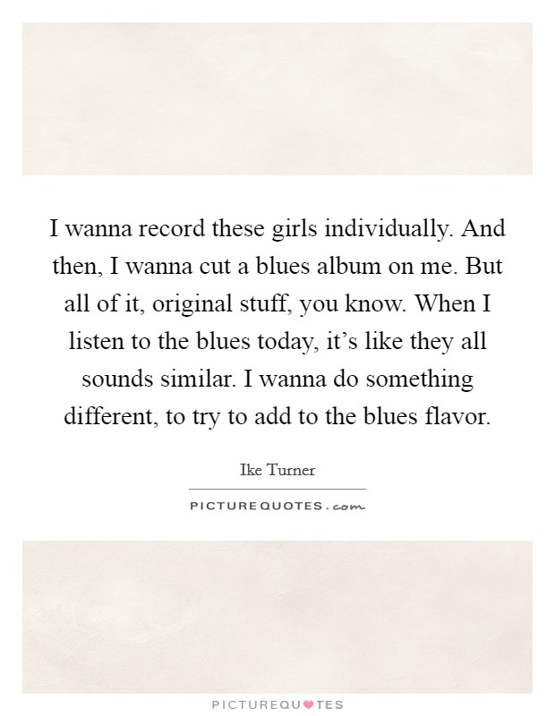 I wanna record these girls individually. And then, I wanna cut a blues album on me. But all of it, original stuff, you know. When I listen to the blues today, it's like they all sounds similar. I wanna do something different, to try to add to the blues flavor Picture Quote #1