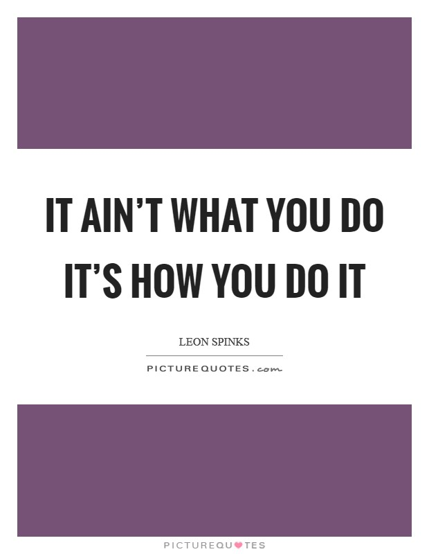 It ain't what you do it's how you do it Picture Quote #1