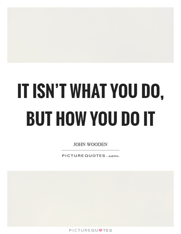 It isn't what you do, but how you do it Picture Quote #1