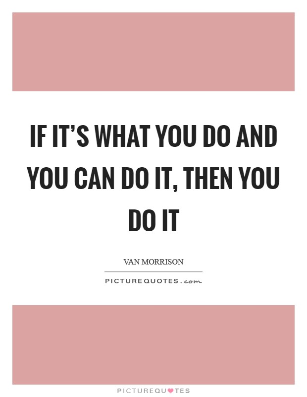 If it's what you do and you can do it, then you do it Picture Quote #1