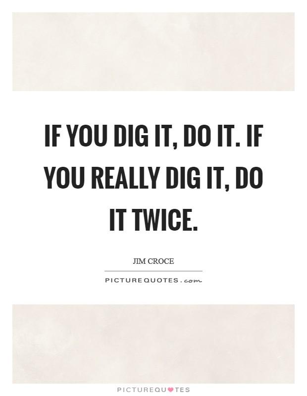 If you dig it, do it. If you really dig it, do it twice Picture Quote #1