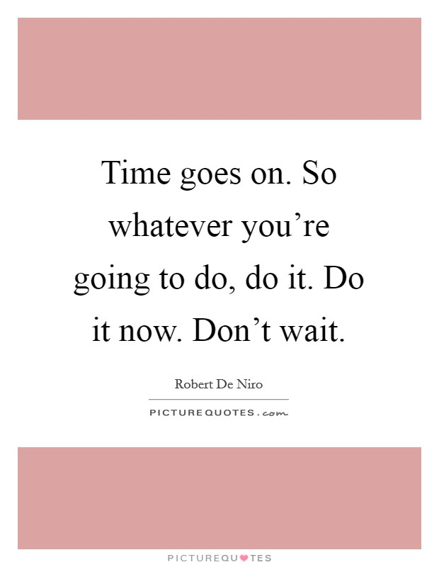 Time goes on. So whatever you're going to do, do it. Do it now. Don't wait Picture Quote #1