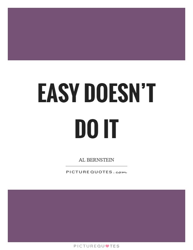 Easy doesn't do it Picture Quote #1