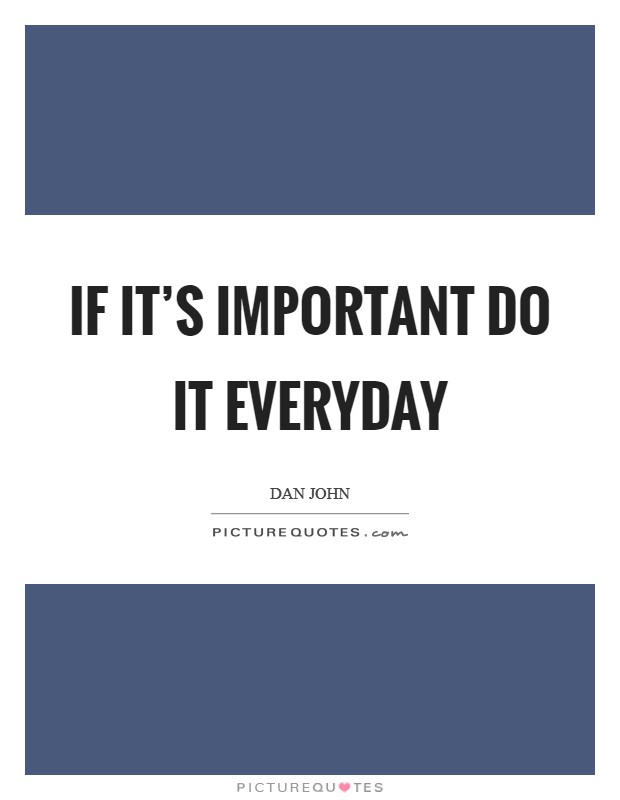 If it's important do it everyday Picture Quote #1