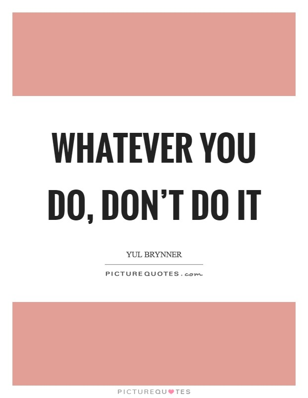 Whatever you do, don't do it Picture Quote #1