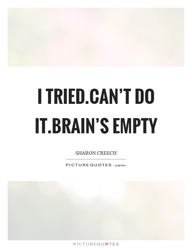 I tried.Can't do it.Brain's empty Picture Quote #1