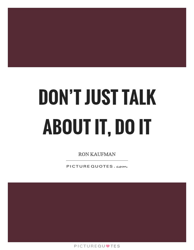 Don't just talk about it, do it Picture Quote #1