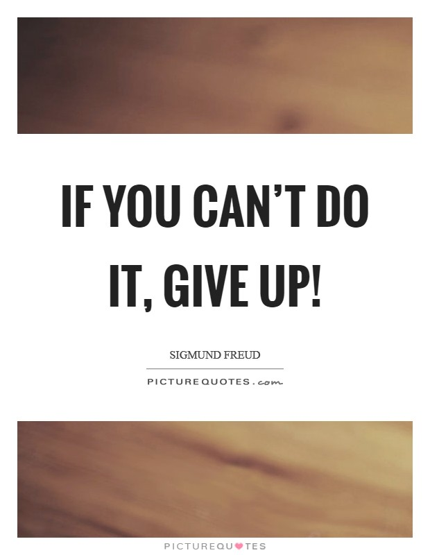 If you can't do it, give up! Picture Quote #1