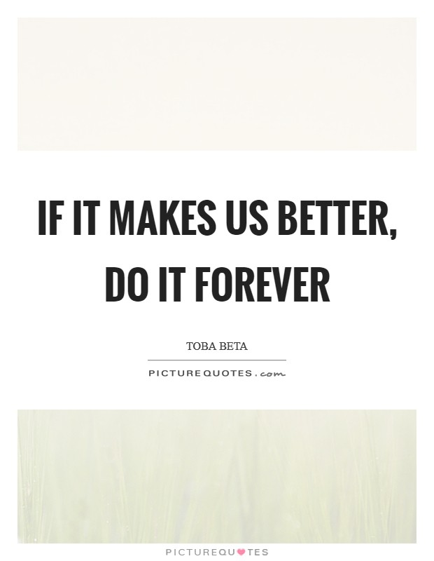 If it makes us better, do it forever Picture Quote #1