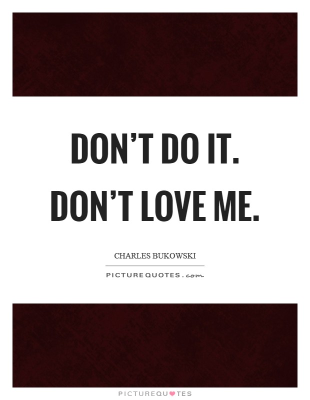 Don't do it. Don't love me Picture Quote #1
