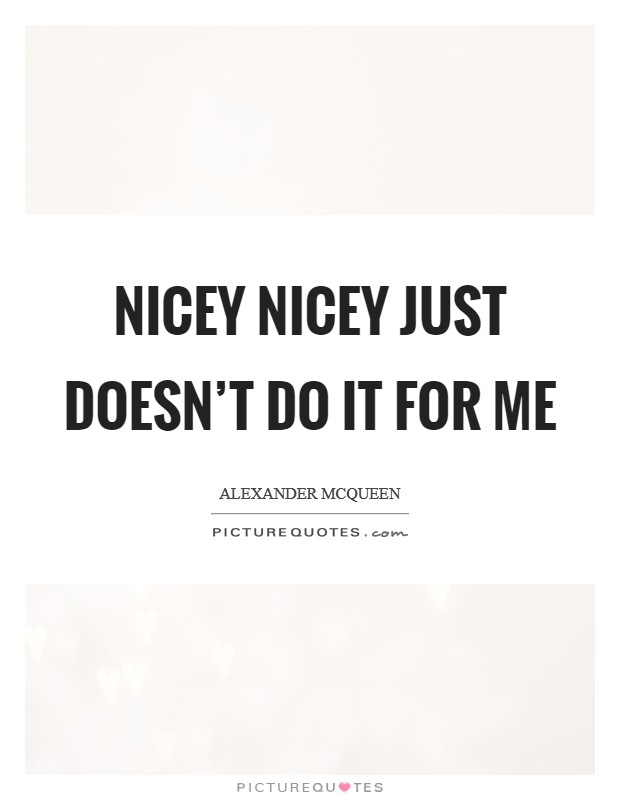 Nicey nicey just doesn't do it for me Picture Quote #1