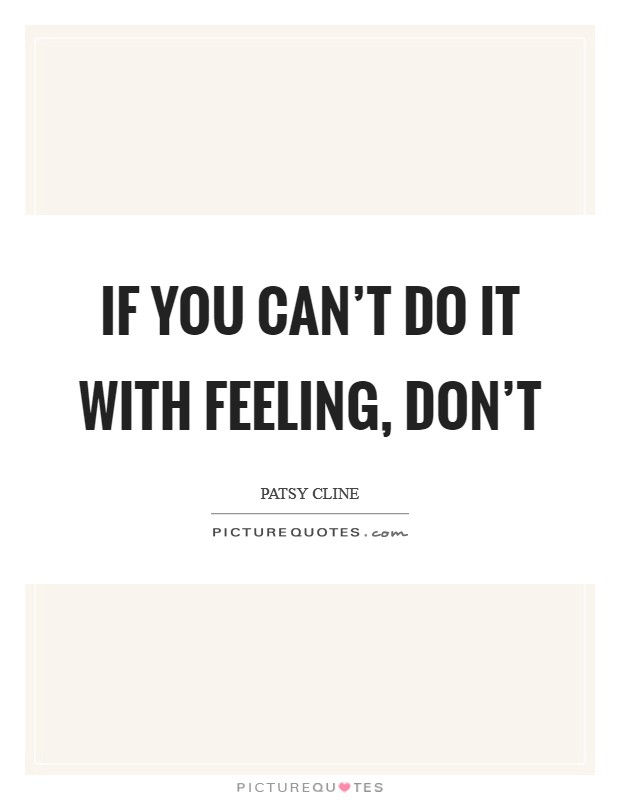 If you can't do it with feeling, don't Picture Quote #1