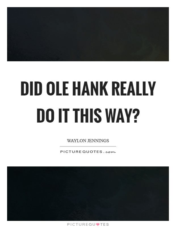 Did ole Hank really do it this way? Picture Quote #1