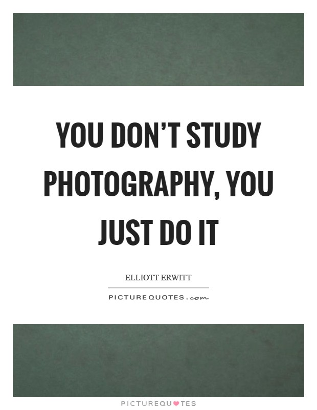 You don't study photography, you just do it Picture Quote #1