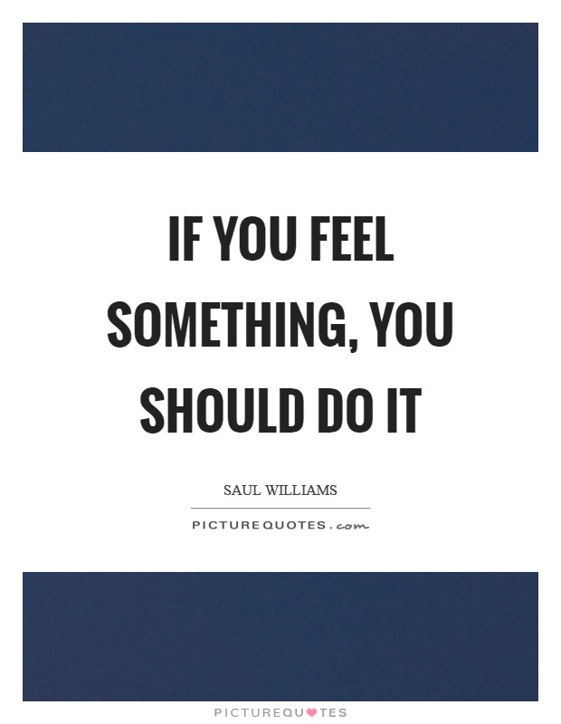 If you feel something, you should do it Picture Quote #1