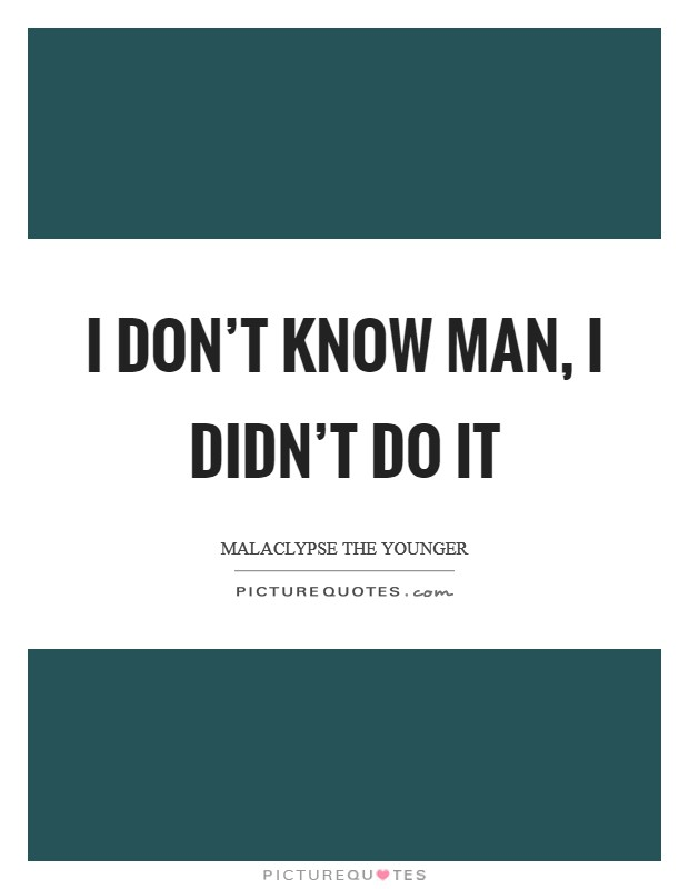 I don't know man, I didn't do it Picture Quote #1