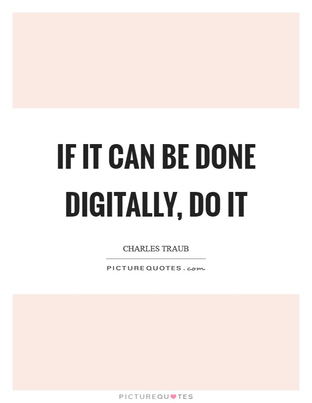 If it can be done digitally, do it Picture Quote #1