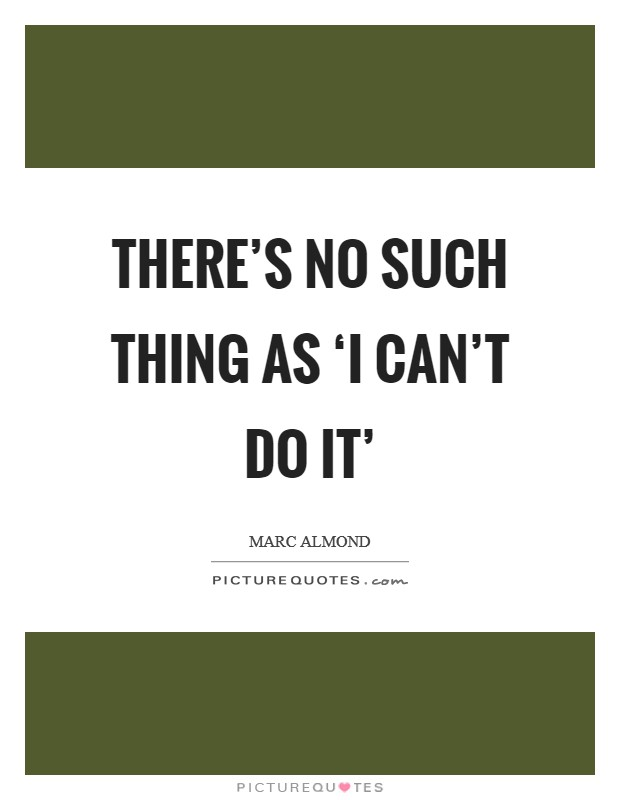 There's no such thing as 'I can't do it' Picture Quote #1