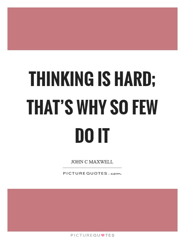 Thinking is hard; that's why so few do it Picture Quote #1