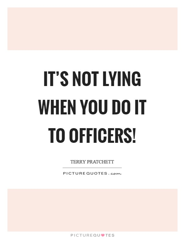 It's not lying when you do it to officers! Picture Quote #1