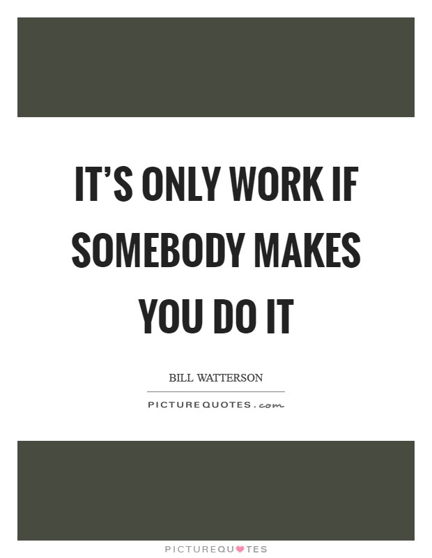 It's only work if somebody makes you do it Picture Quote #1