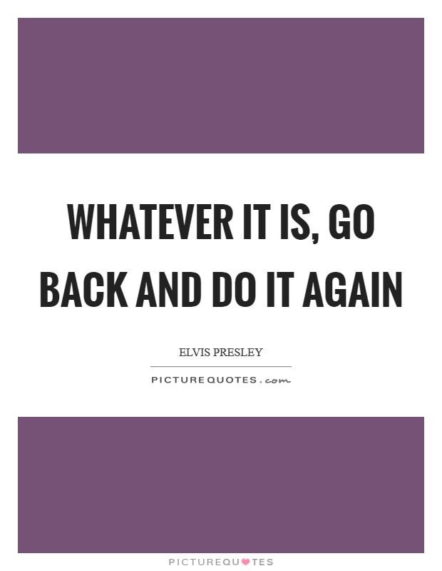 Whatever it is, go back and do it again Picture Quote #1