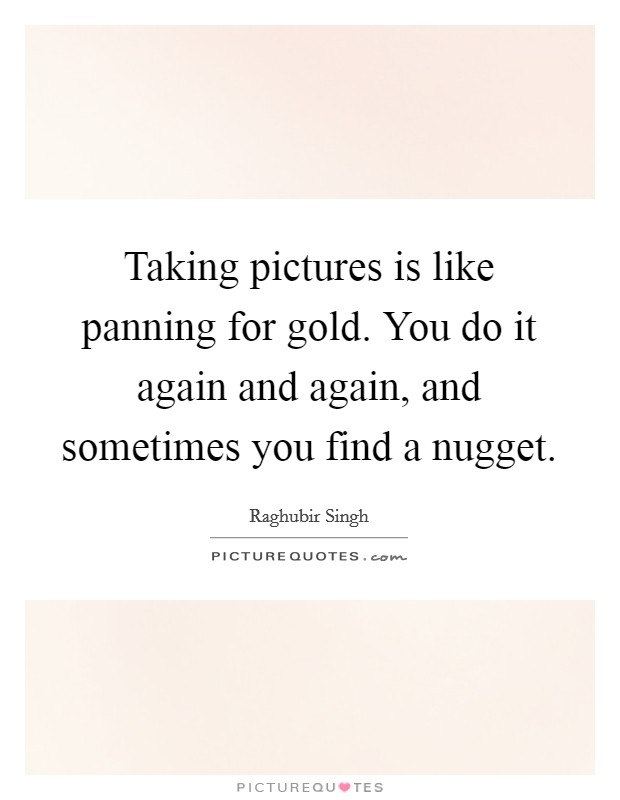 Taking pictures is like panning for gold. You do it again and again, and sometimes you find a nugget Picture Quote #1