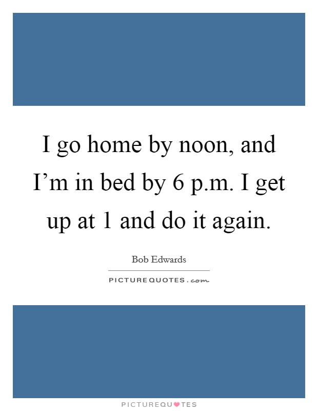 I go home by noon, and I'm in bed by 6 p.m. I get up at 1 and do it again Picture Quote #1