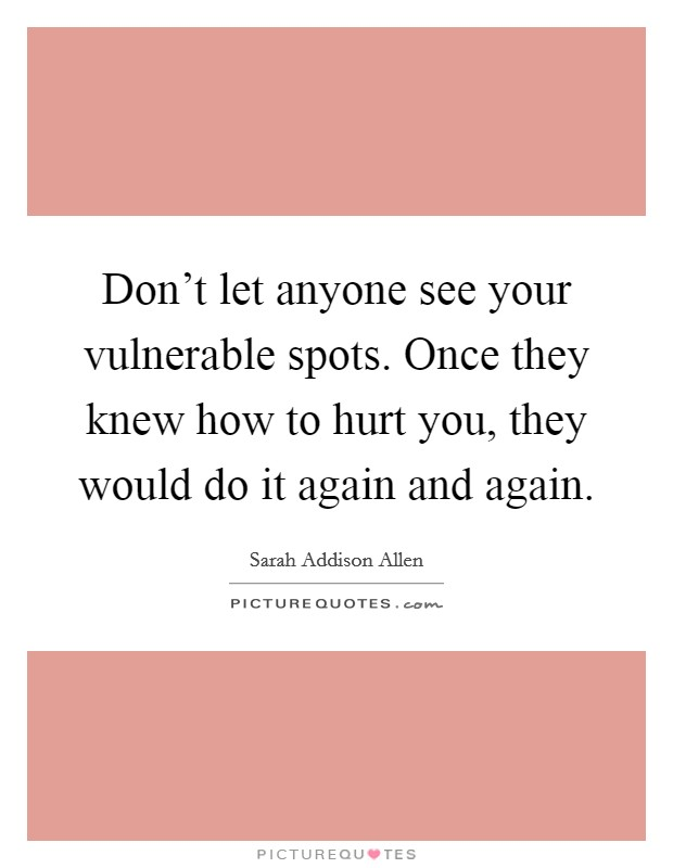 Don't let anyone see your vulnerable spots. Once they knew how to hurt you, they would do it again and again Picture Quote #1