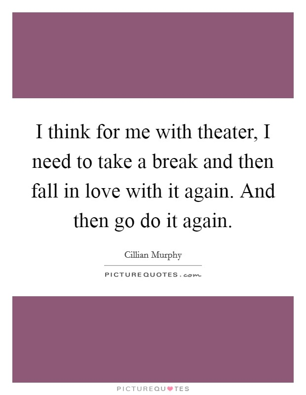 I think for me with theater, I need to take a break and then fall in love with it again. And then go do it again Picture Quote #1