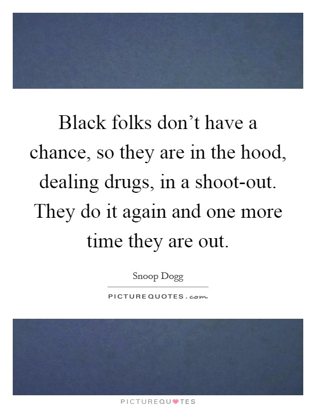 Black folks don't have a chance, so they are in the hood, dealing drugs, in a shoot-out. They do it again and one more time they are out Picture Quote #1