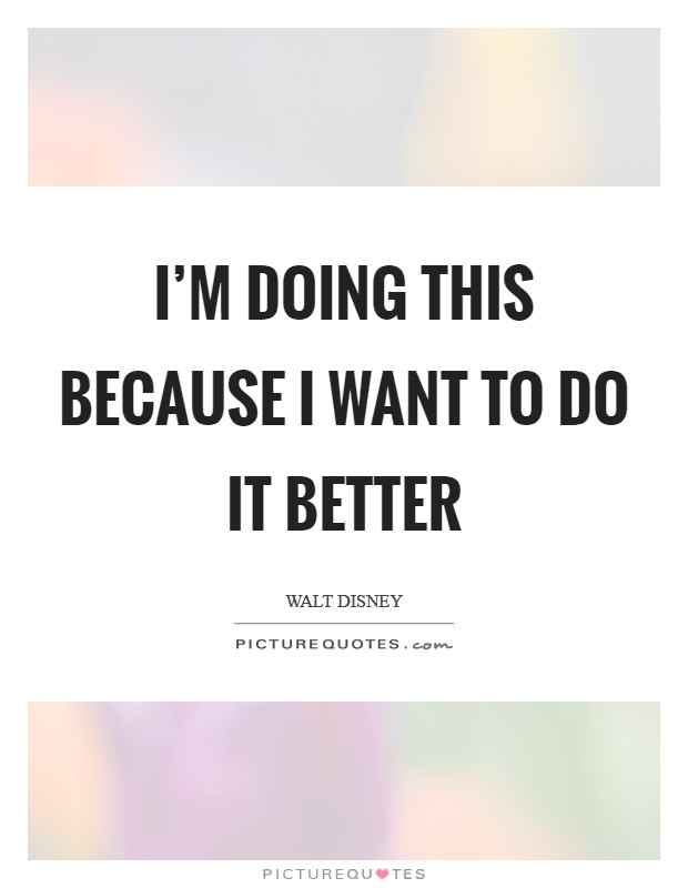 I'm doing this because I want to do it better Picture Quote #1