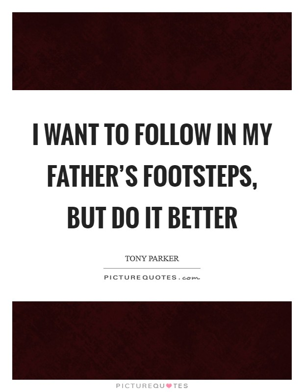 I want to follow in my father's footsteps, but do it better Picture Quote #1
