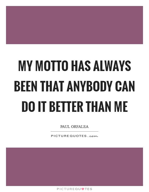 My motto has always been that anybody can do it better than me Picture Quote #1