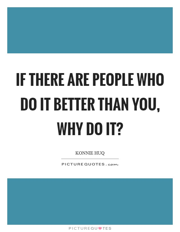 If there are people who do it better than you, why do it? Picture Quote #1