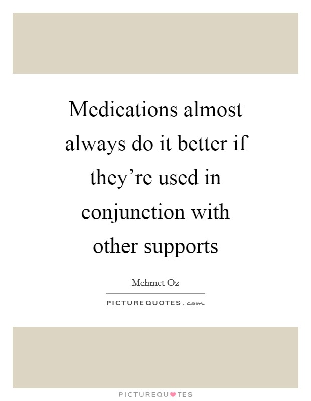 Medications almost always do it better if they're used in conjunction with other supports Picture Quote #1