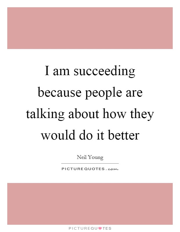 I am succeeding because people are talking about how they would do it better Picture Quote #1